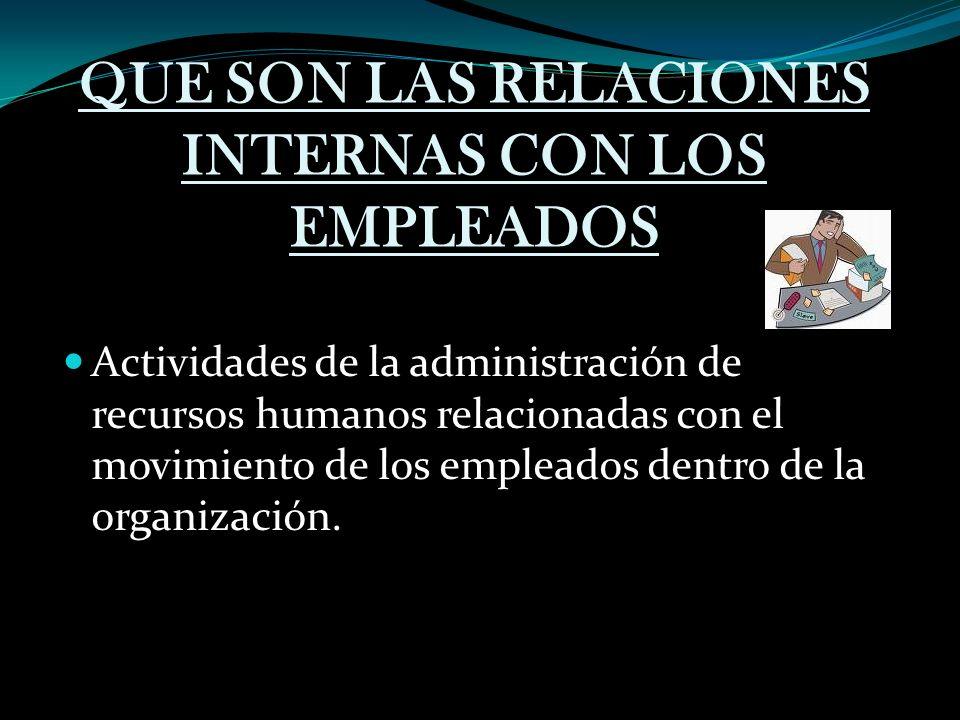 QUE SON LAS RELACIONES INTERNAS CON LOS EMPLEADOS Actividades de la administración de recursos humanos relacionadas con el movimiento de los empleados dentro de la organización.
