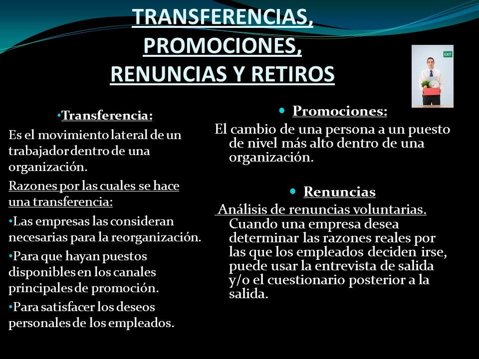 TRANSFERENCIAS, PROMOCIONES, RENUNCIAS Y RETIROS Transferencia: Es el movimiento lateral de un trabajador dentro de una organización.