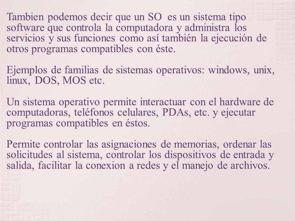 Tambien podemos decir que un SO es un sistema tipo software que controla la computadora y administra los servicios y sus funciones como así también la ejecución de otros programas compatibles con éste.