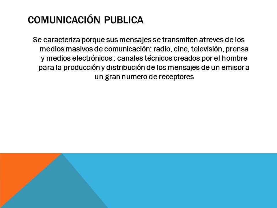 COMUNICACIÓN PUBLICA Se caracteriza porque sus mensajes se transmiten atreves de los medios masivos de comunicación: radio, cine, televisión, prensa y
