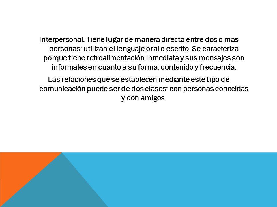 Interpersonal. Tiene lugar de manera directa entre dos o mas personas: utilizan el lenguaje oral o escrito. Se caracteriza porque tiene retroalimentac