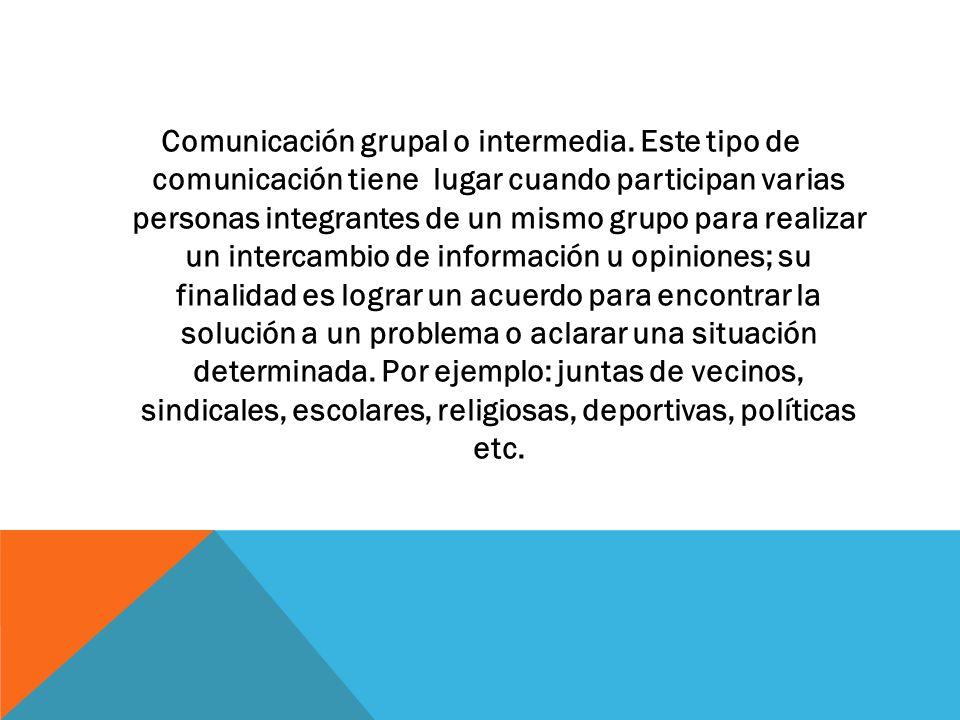 Comunicación grupal o intermedia. Este tipo de comunicación tiene lugar cuando participan varias personas integrantes de un mismo grupo para realizar