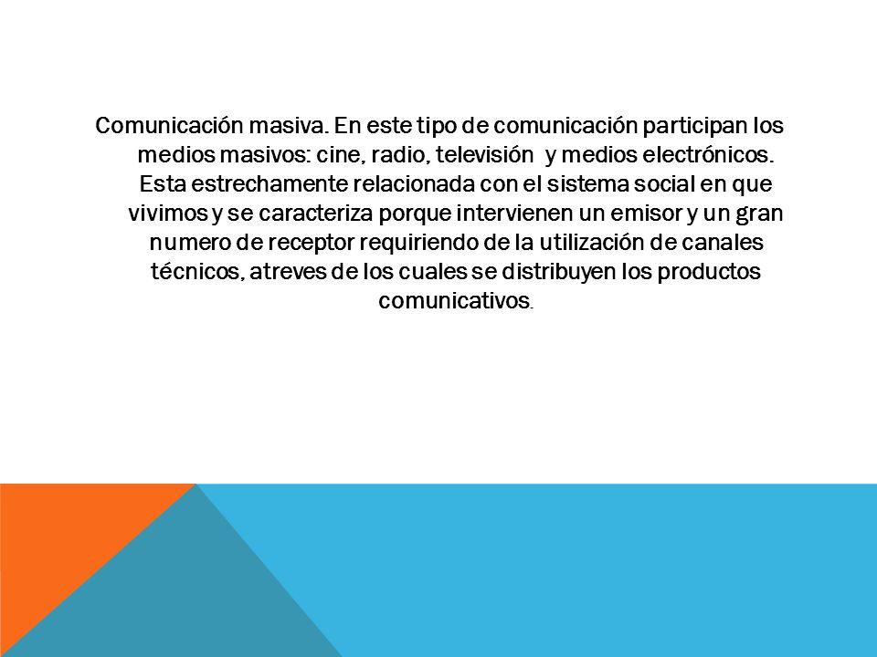 Comunicación masiva. En este tipo de comunicación participan los medios masivos: cine, radio, televisión y medios electrónicos. Esta estrechamente rel
