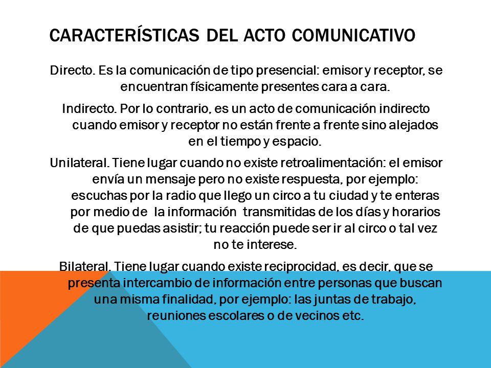 CARACTERÍSTICAS DEL ACTO COMUNICATIVO Directo. Es la comunicación de tipo presencial: emisor y receptor, se encuentran físicamente presentes cara a ca