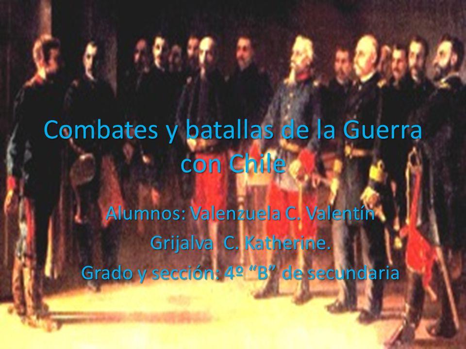 Combates y batallas de la Guerra con Chile Alumnos: Valenzuela C. Valentín Grijalva C. Katherine. Grado y sección: 4º B de secundaria