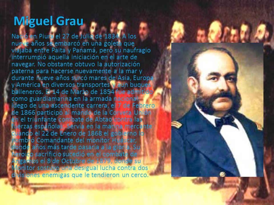 Miguel Grau Nació en Piura el 27 de Julio de 1834. A los nueve años se embarcó en una goleta que viajaba entre Paita y Panamá, pero su naufragio inter