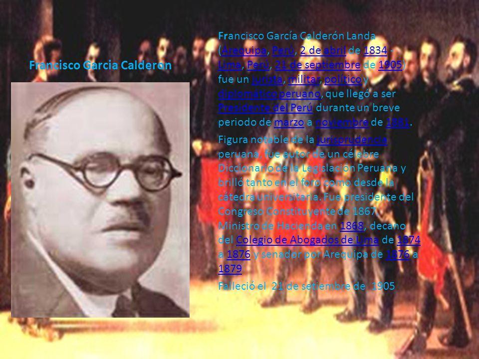 Francisco Garcia Calderon Francisco García Calderón Landa (Arequipa, Perú, 2 de abril de 1834 - Lima, Perú, 21 de septiembre de 1905) fue un jurista,