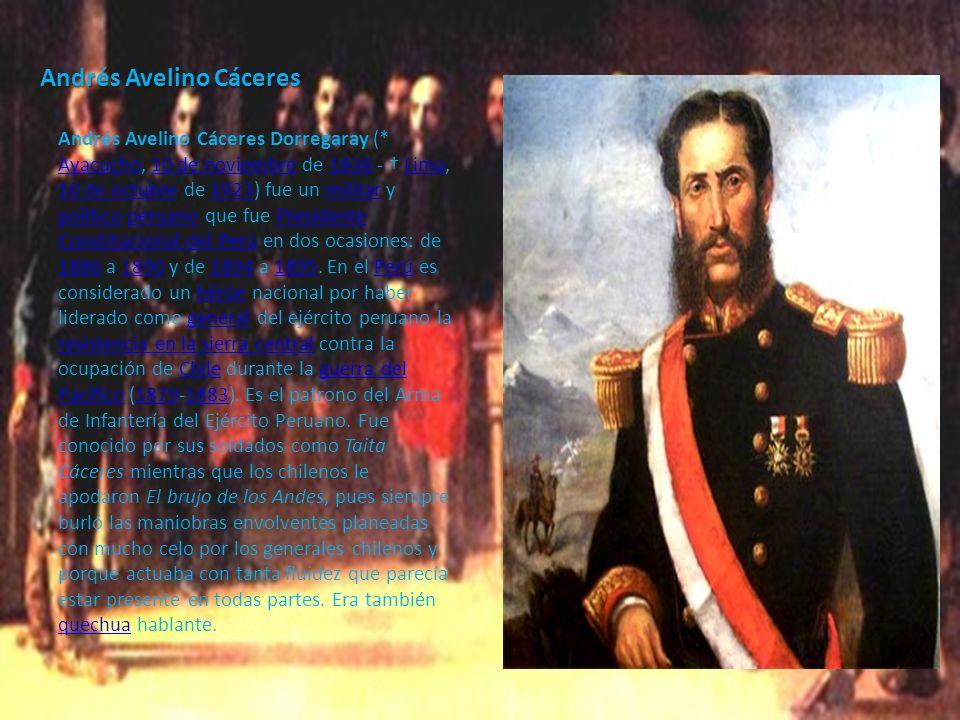 Andrés Avelino Cáceres Andrés Avelino Cáceres Dorregaray (* Ayacucho, 10 de noviembre de 1836 - Lima, 10 de octubre de 1923) fue un militar y político