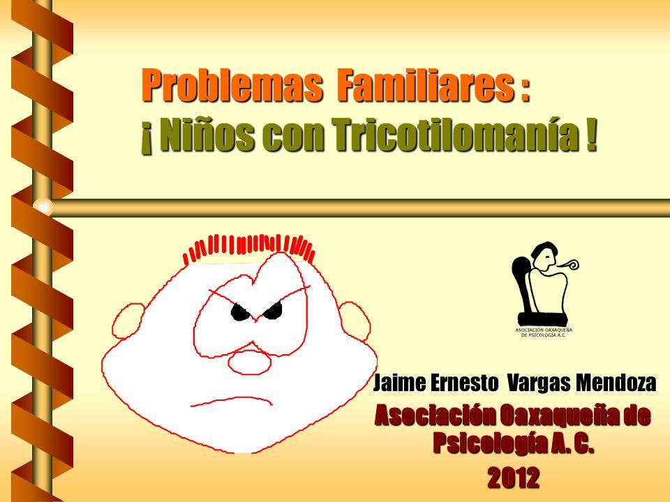 Problemas Familiares : ¡ Niños con Tricotilomanía ! Jaime Ernesto Vargas Mendoza Jaime Ernesto Vargas Mendoza Asociación Oaxaqueña de Psicología A. C.