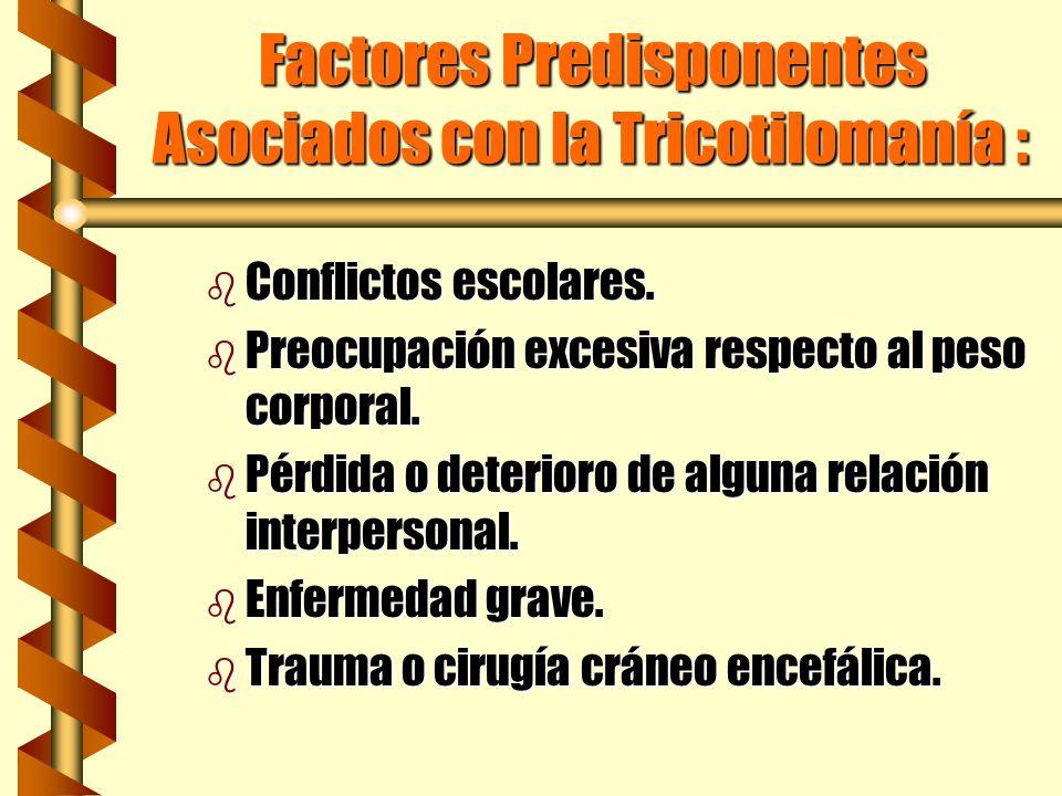 Factores Predisponentes Asociados con la Tricotilomanía : b Conflictos escolares. b Preocupación excesiva respecto al peso corporal. b Pérdida o deter