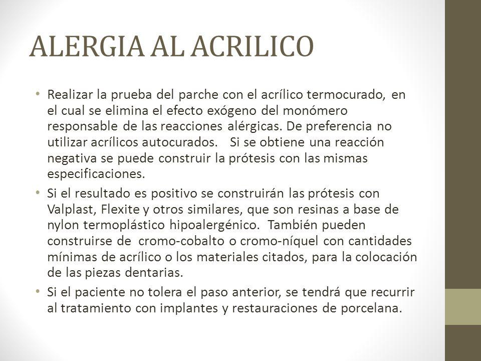 ALERGIA AL ACRILICO Realizar la prueba del parche con el acrílico termocurado, en el cual se elimina el efecto exógeno del monómero responsable de las reacciones alérgicas.