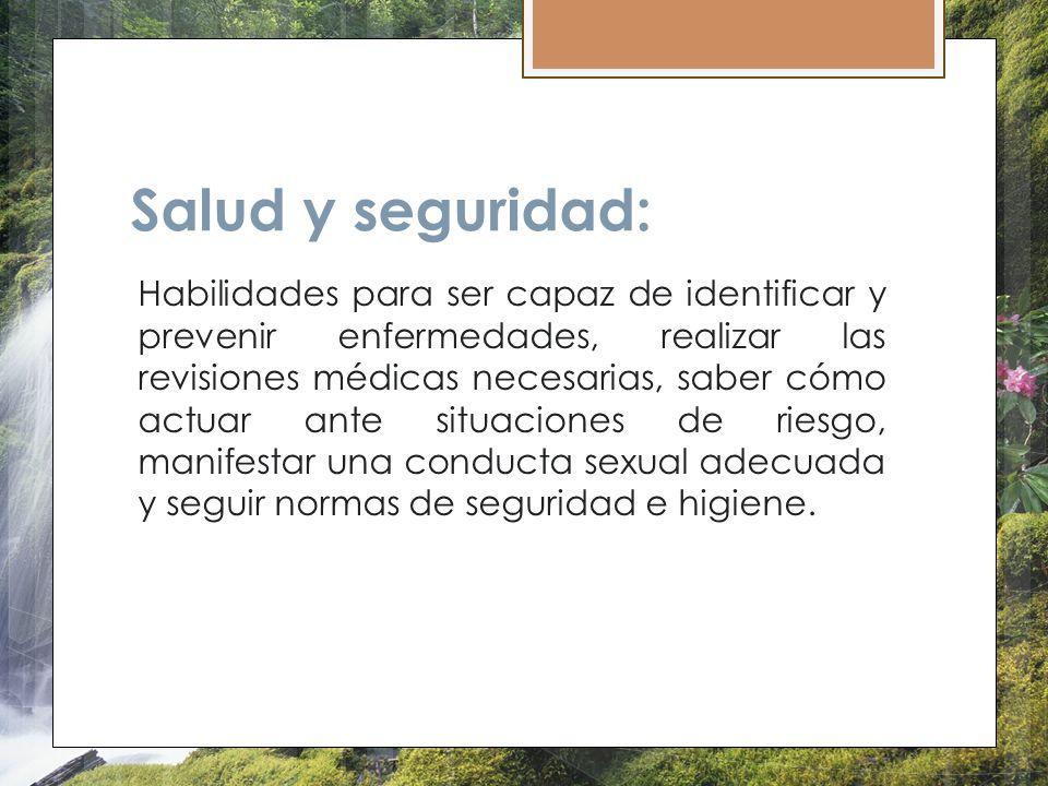 Salud y seguridad: Habilidades para ser capaz de identificar y prevenir enfermedades, realizar las revisiones médicas necesarias, saber cómo actuar an
