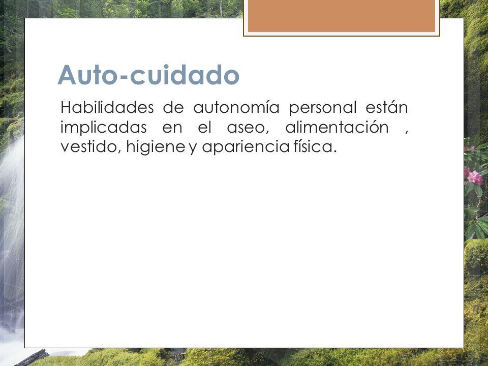 Auto-cuidado Habilidades de autonomía personal están implicadas en el aseo, alimentación, vestido, higiene y apariencia física.