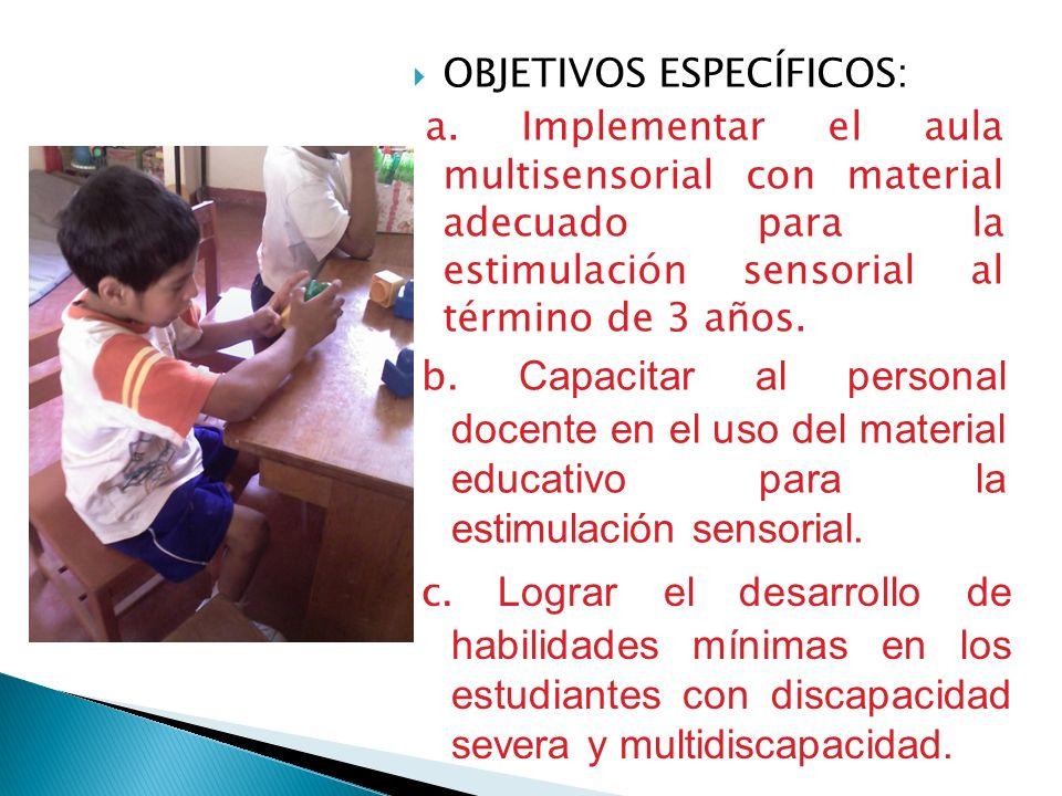 OBJETIVOS ESPECÍFICOS: a. Implementar el aula multisensorial con material adecuado para la estimulación sensorial al término de 3 años. b. Capacitar a