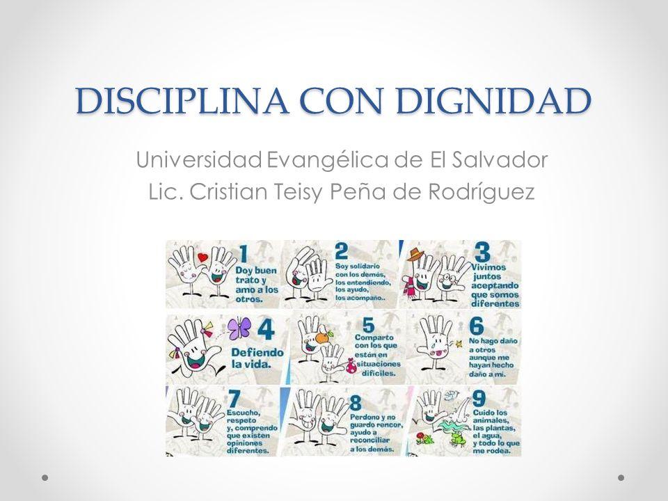 DISCIPLINA CON DIGNIDAD Universidad Evangélica de El Salvador Lic. Cristian Teisy Peña de Rodríguez
