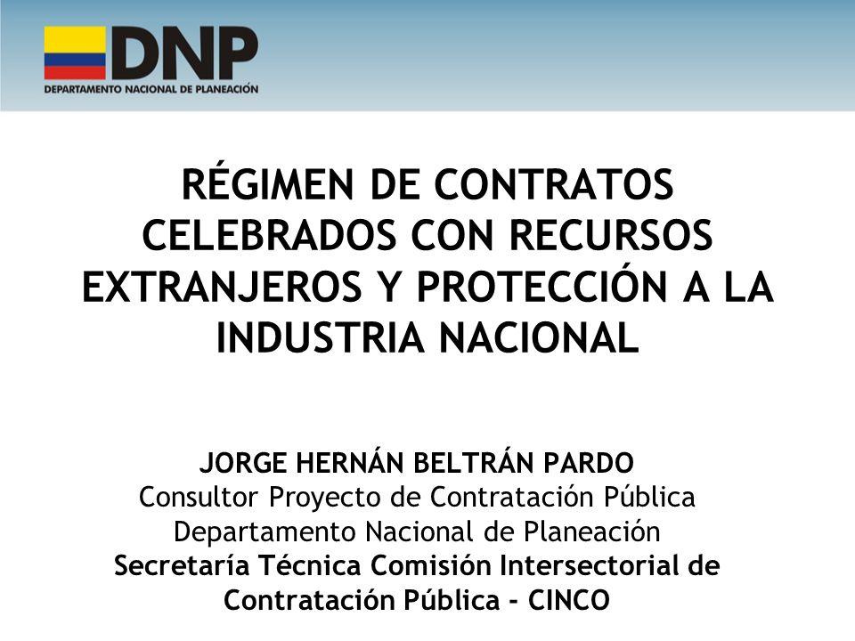 RÉGIMEN DE CONTRATOS CELEBRADOS CON RECURSOS EXTRANJEROS Y PROTECCIÓN A LA INDUSTRIA NACIONAL JORGE HERNÁN BELTRÁN PARDO Consultor Proyecto de Contrat