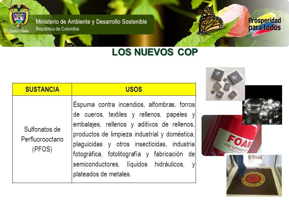LOS NUEVOS COP SUSTANCIAUSOS Sulfonatos de Perfluorooctano (PFOS) Espuma contra incendios, alfombras, forros de cueros, textiles y rellenos, papeles y