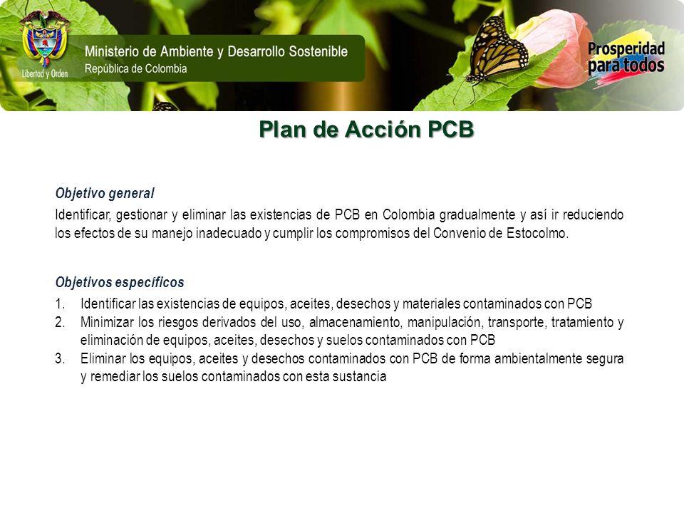 Plan de Acción PCB Objetivo general Identificar, gestionar y eliminar las existencias de PCB en Colombia gradualmente y así ir reduciendo los efectos
