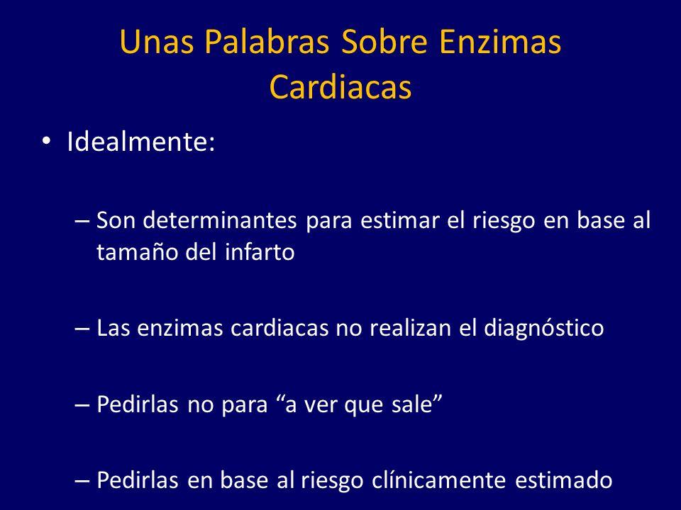 Unas Palabras Sobre Enzimas Cardiacas Idealmente: – Son determinantes para estimar el riesgo en base al tamaño del infarto – Las enzimas cardiacas no realizan el diagnóstico – Pedirlas no para a ver que sale – Pedirlas en base al riesgo clínicamente estimado