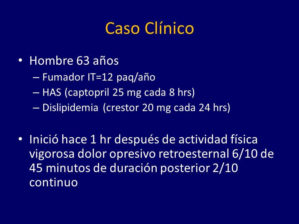 Caso Clínico Hombre 63 años – Fumador IT=12 paq/año – HAS (captopril 25 mg cada 8 hrs) – Dislipidemia (crestor 20 mg cada 24 hrs) Inició hace 1 hr después de actividad física vigorosa dolor opresivo retroesternal 6/10 de 45 minutos de duración posterior 2/10 continuo