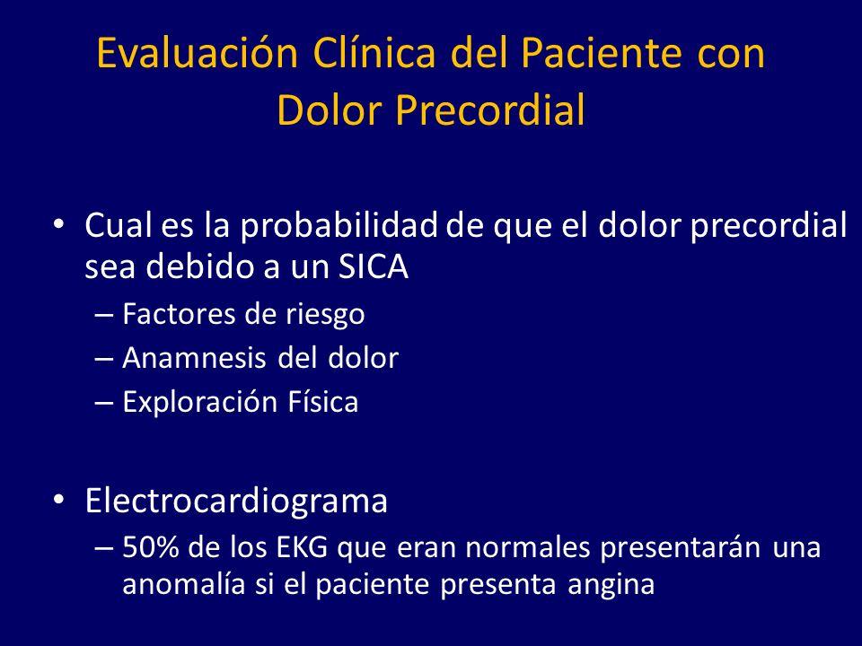 Evaluación Clínica del Paciente con Dolor Precordial Cual es la probabilidad de que el dolor precordial sea debido a un SICA – Factores de riesgo – Anamnesis del dolor – Exploración Física Electrocardiograma – 50% de los EKG que eran normales presentarán una anomalía si el paciente presenta angina