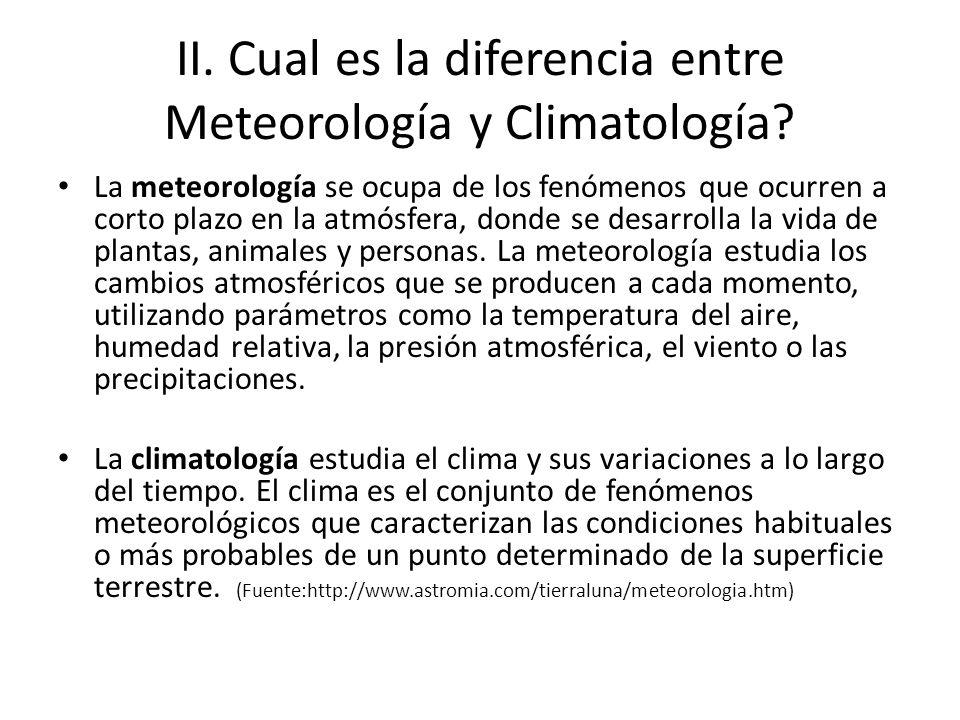 II. Cual es la diferencia entre Meteorología y Climatología? La meteorología se ocupa de los fenómenos que ocurren a corto plazo en la atmósfera, dond