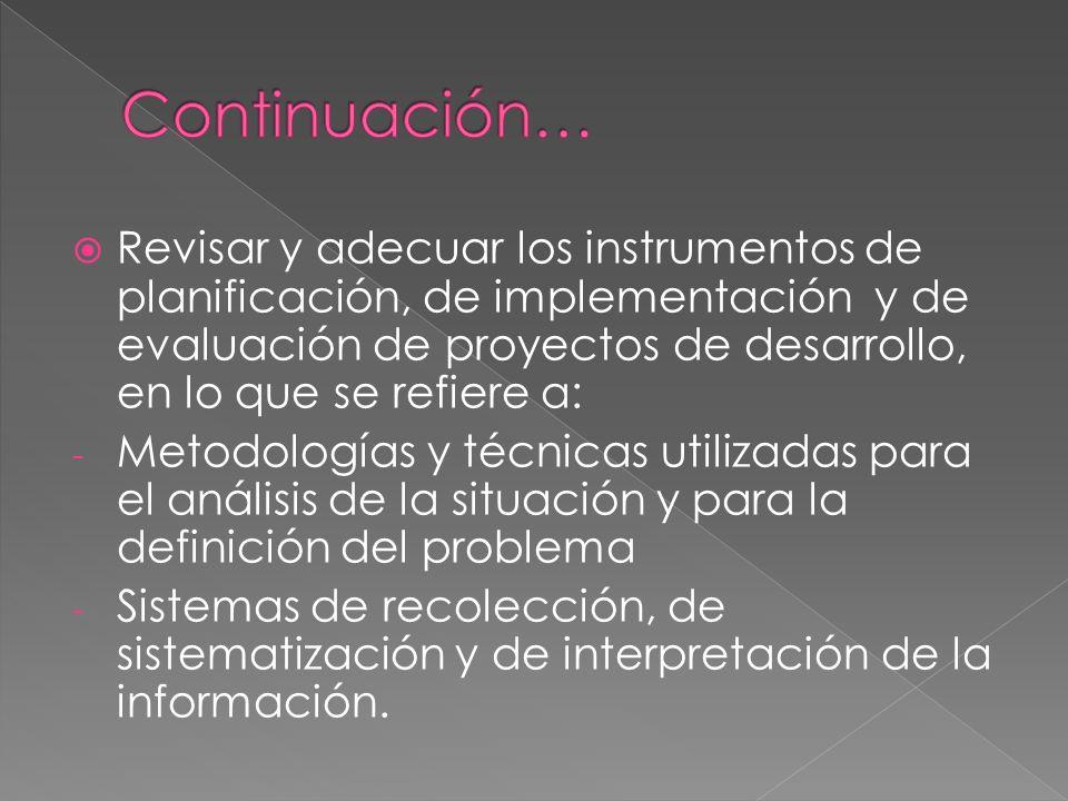 Revisar y adecuar los instrumentos de planificación, de implementación y de evaluación de proyectos de desarrollo, en lo que se refiere a: - Metodologías y técnicas utilizadas para el análisis de la situación y para la definición del problema - Sistemas de recolección, de sistematización y de interpretación de la información.