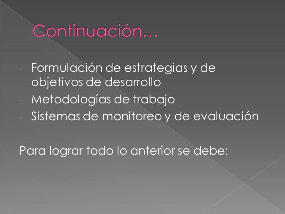- Formulación de estrategias y de objetivos de desarrollo - Metodologías de trabajo - Sistemas de monitoreo y de evaluación Para lograr todo lo anterior se debe: