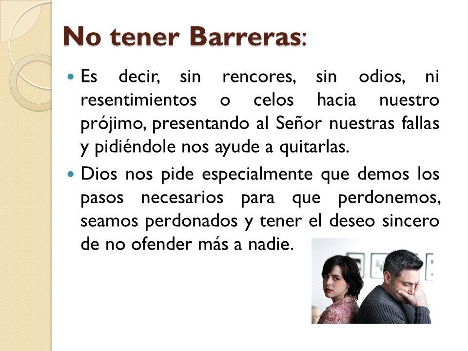 No tener Barreras: Es decir, sin rencores, sin odios, ni resentimientos o celos hacia nuestro prójimo, presentando al Señor nuestras fallas y pidiéndo
