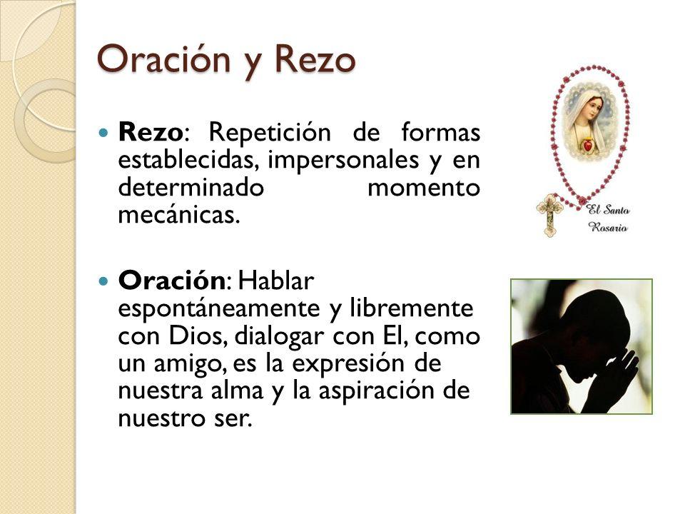 Oración y Rezo Rezo: Repetición de formas establecidas, impersonales y en determinado momento mecánicas. Oración: Hablar espontáneamente y libremente