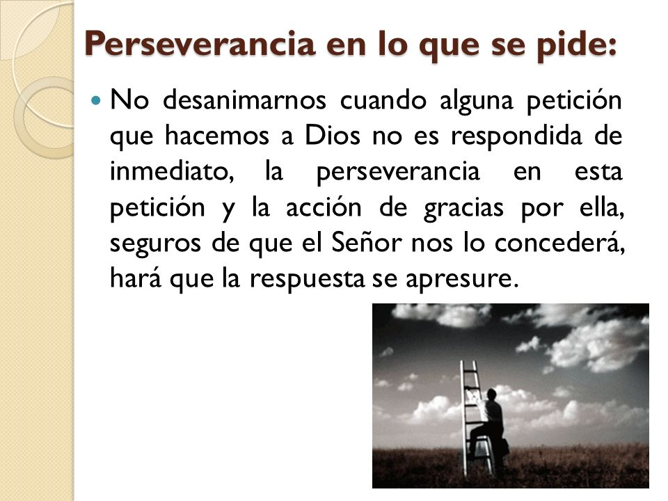 Perseverancia en lo que se pide: No desanimarnos cuando alguna petición que hacemos a Dios no es respondida de inmediato, la perseverancia en esta pet