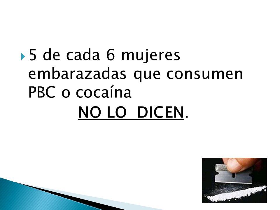 5 de cada 6 mujeres embarazadas que consumen PBC o cocaína NO LO DICEN.