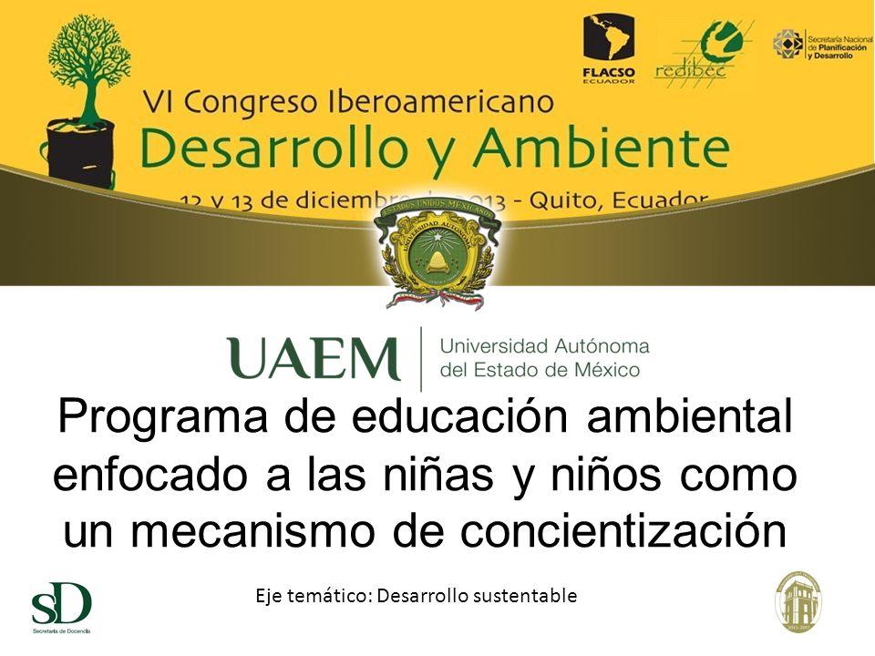 Programa de educación ambiental enfocado a las niñas y niños como un mecanismo de concientización Eje temático: Desarrollo sustentable