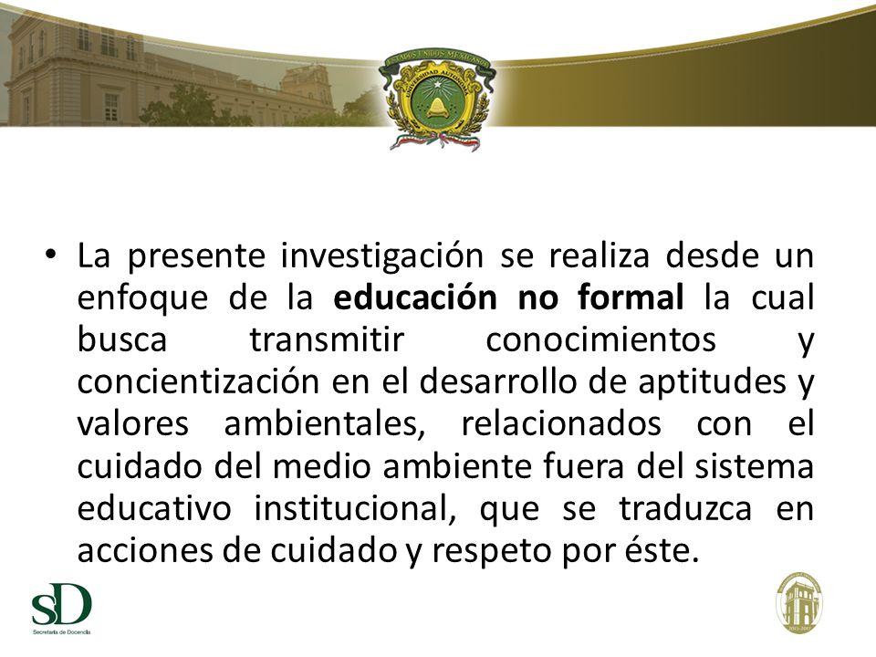 La presente investigación se realiza desde un enfoque de la educación no formal la cual busca transmitir conocimientos y concientización en el desarro
