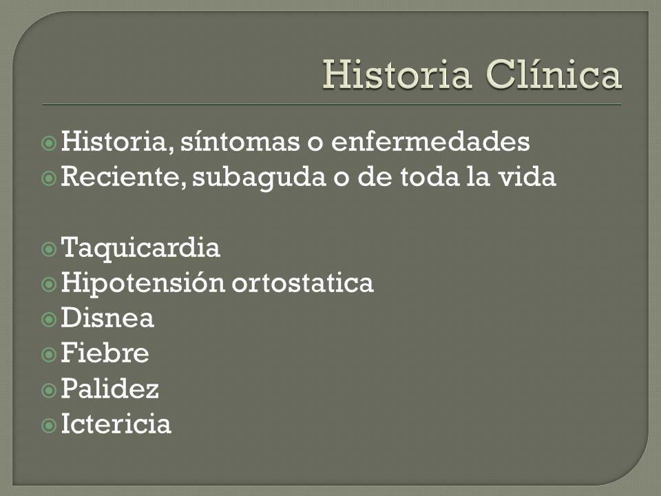 Historia, síntomas o enfermedades Reciente, subaguda o de toda la vida Taquicardia Hipotensión ortostatica Disnea Fiebre Palidez Ictericia