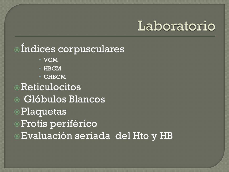 Índices corpusculares VCM HBCM CHBCM Reticulocitos Glóbulos Blancos Plaquetas Frotis periférico Evaluación seriada del Hto y HB