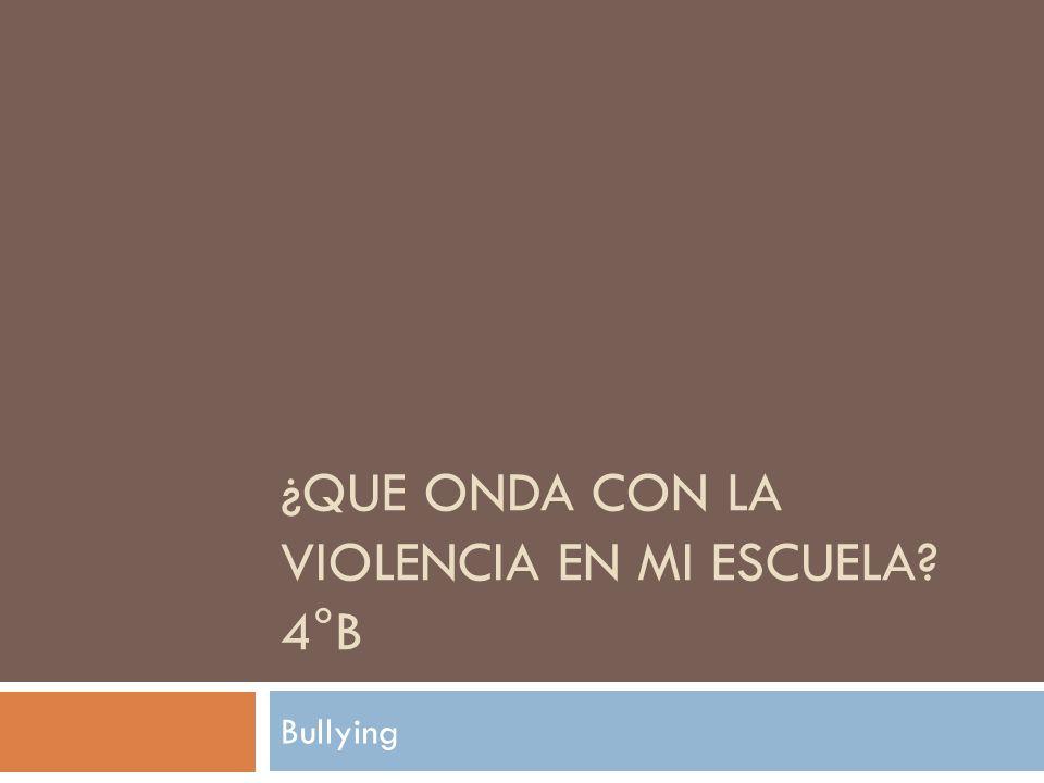 ¿QUE ONDA CON LA VIOLENCIA EN MI ESCUELA? 4°B Bullying