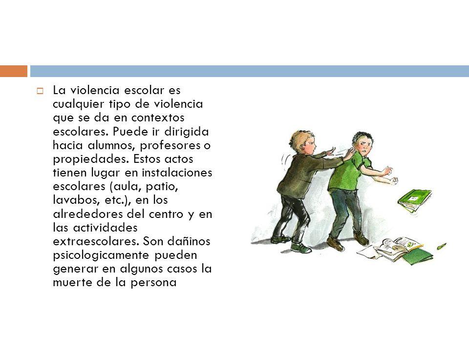 La violencia escolar es cualquier tipo de violencia que se da en contextos escolares. Puede ir dirigida hacia alumnos, profesores o propiedades. Estos