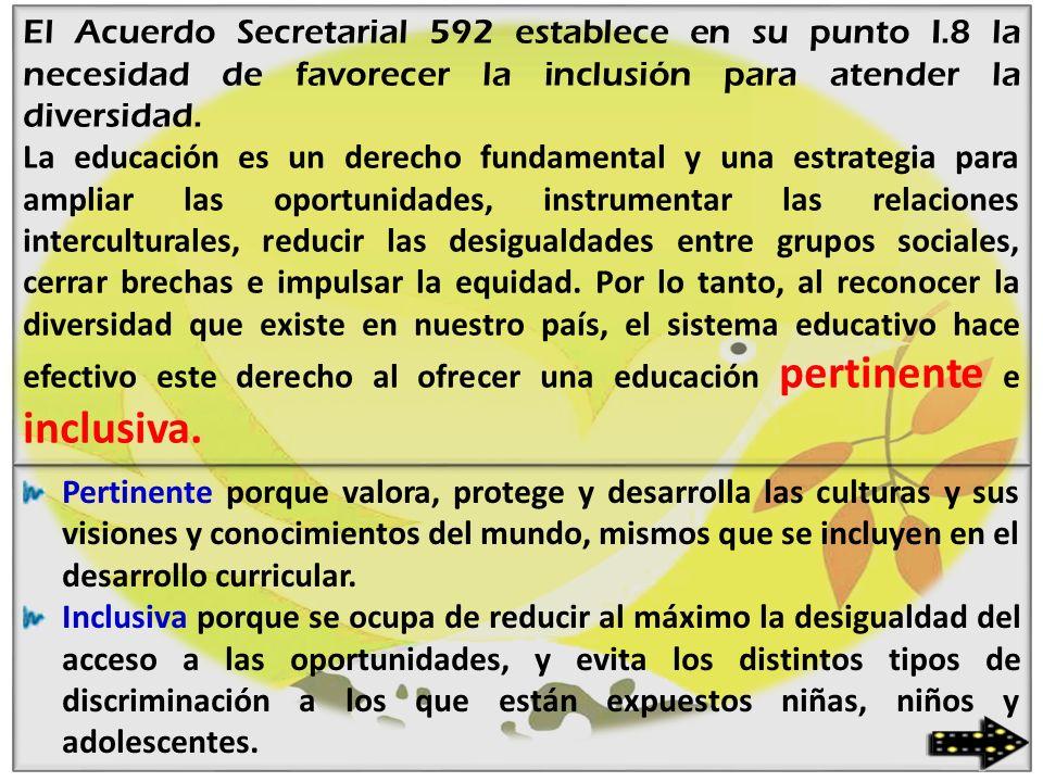 El Acuerdo Secretarial 592 establece en su punto I.8 la necesidad de favorecer la inclusión para atender la diversidad. La educación es un derecho fun