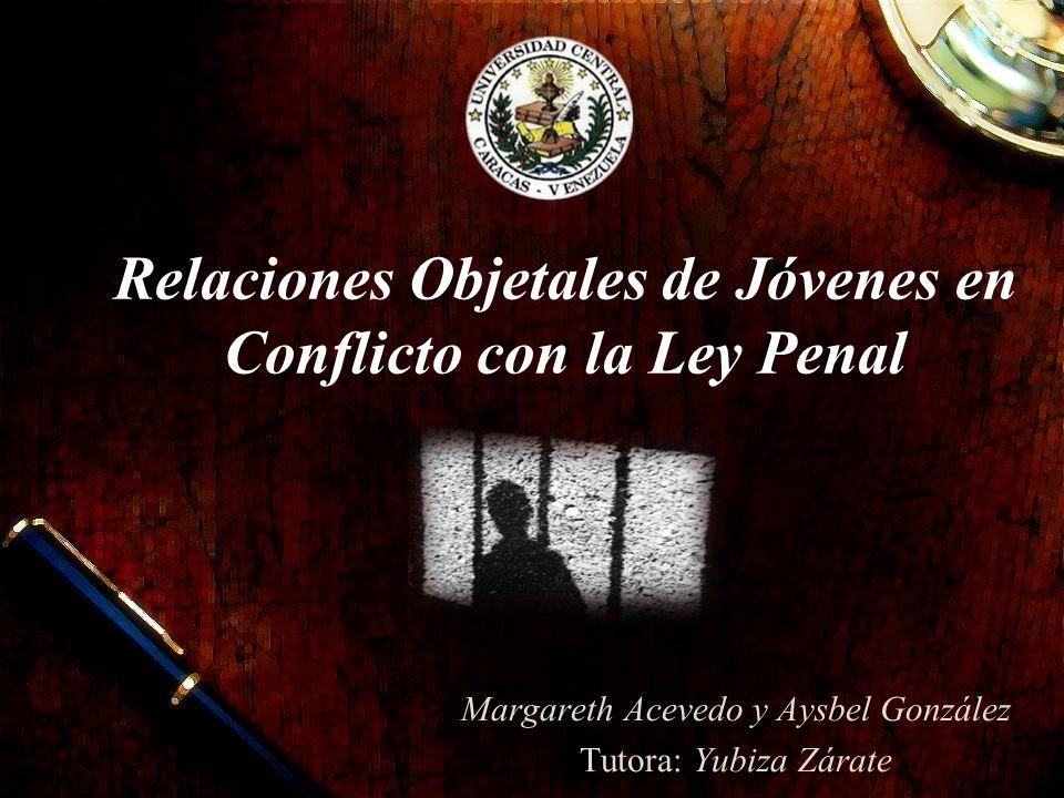Relaciones Objetales de Jóvenes en Conflicto con la Ley Penal Margareth Acevedo y Aysbel González Tutora: Yubiza Zárate