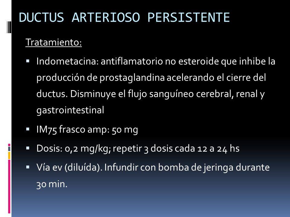 Tratamiento: Indometacina: antiflamatorio no esteroide que inhibe la producción de prostaglandina acelerando el cierre del ductus. Disminuye el flujo