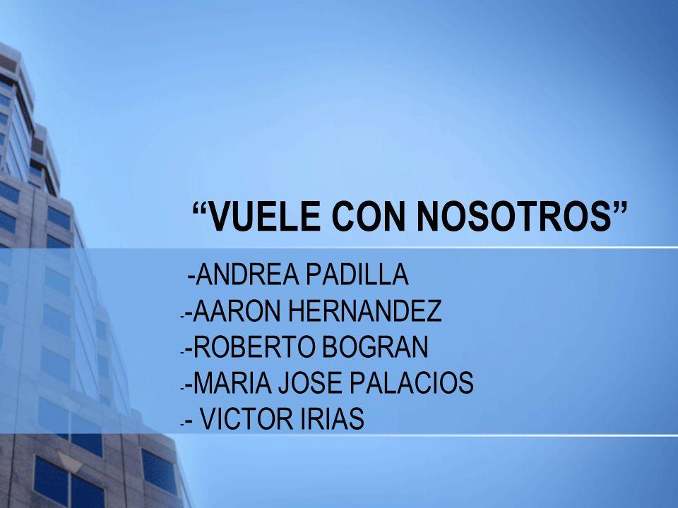VUELE CON NOSOTROS -ANDREA PADILLA - -AARON HERNANDEZ - -ROBERTO BOGRAN - -MARIA JOSE PALACIOS - - VICTOR IRIAS