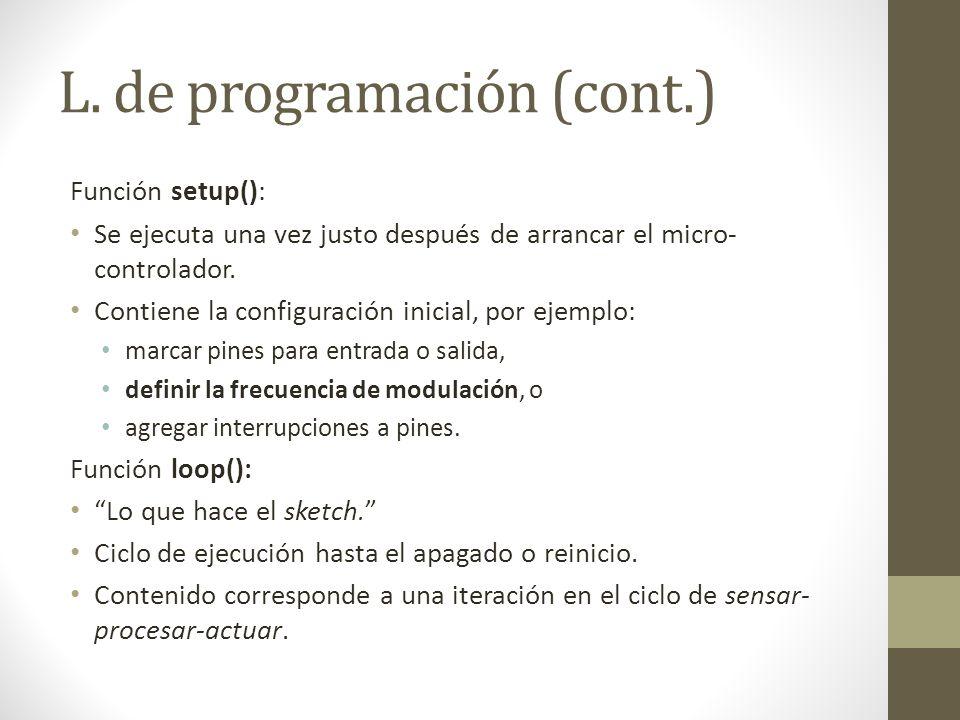 L. de programación (cont.) Función setup(): Se ejecuta una vez justo después de arrancar el micro- controlador. Contiene la configuración inicial, por