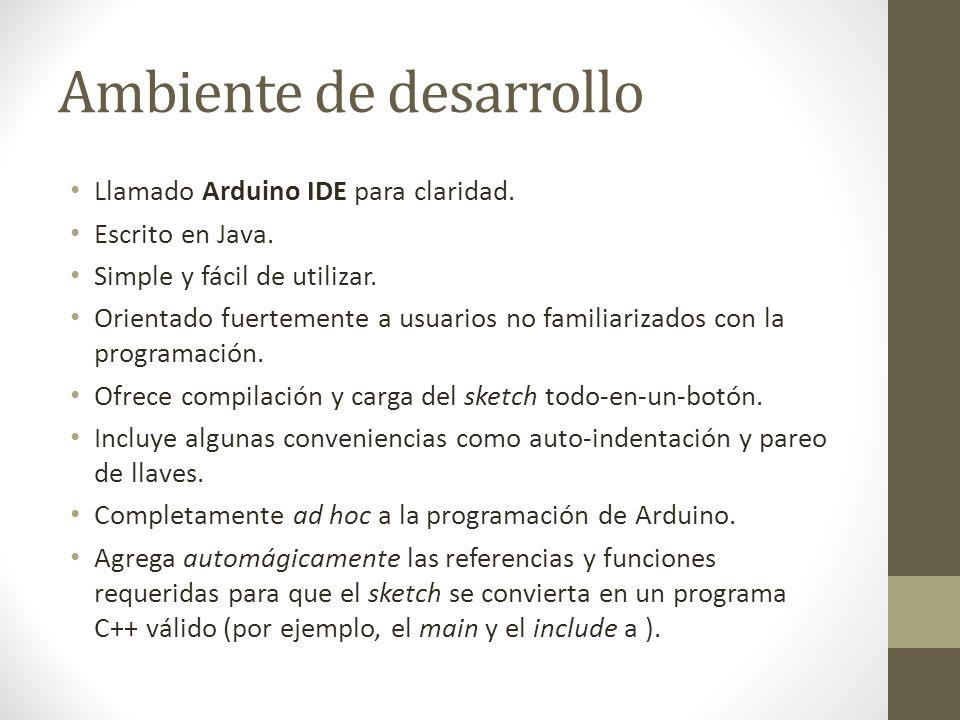 Ambiente de desarrollo Llamado Arduino IDE para claridad. Escrito en Java. Simple y fácil de utilizar. Orientado fuertemente a usuarios no familiariza