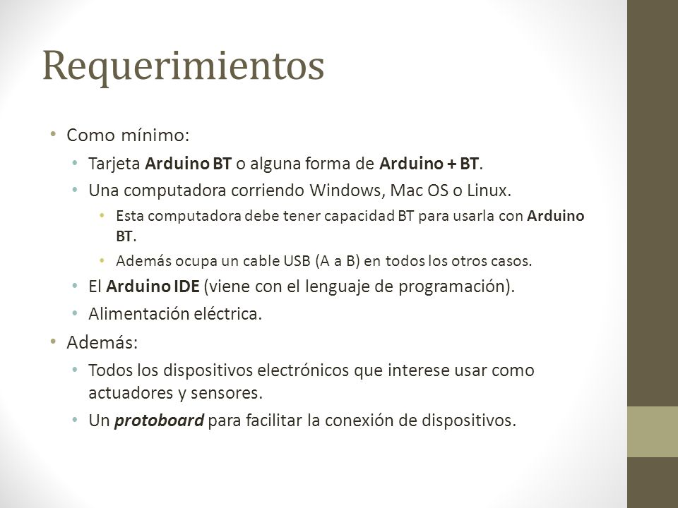 Requerimientos Como mínimo: Tarjeta Arduino BT o alguna forma de Arduino + BT. Una computadora corriendo Windows, Mac OS o Linux. Esta computadora deb