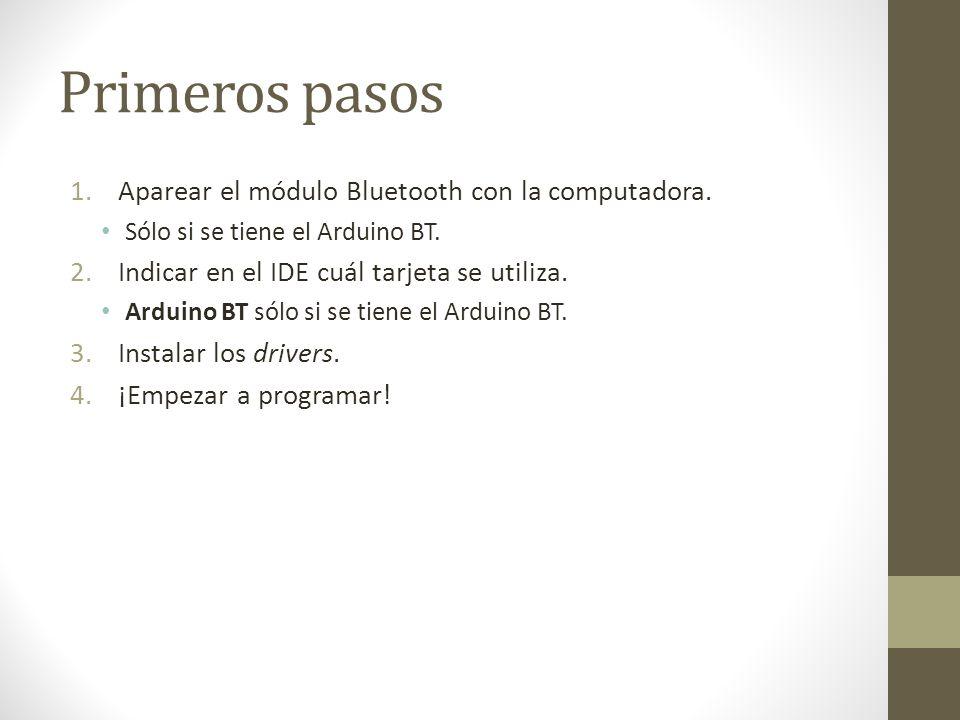 Primeros pasos 1.Aparear el módulo Bluetooth con la computadora. Sólo si se tiene el Arduino BT. 2.Indicar en el IDE cuál tarjeta se utiliza. Arduino