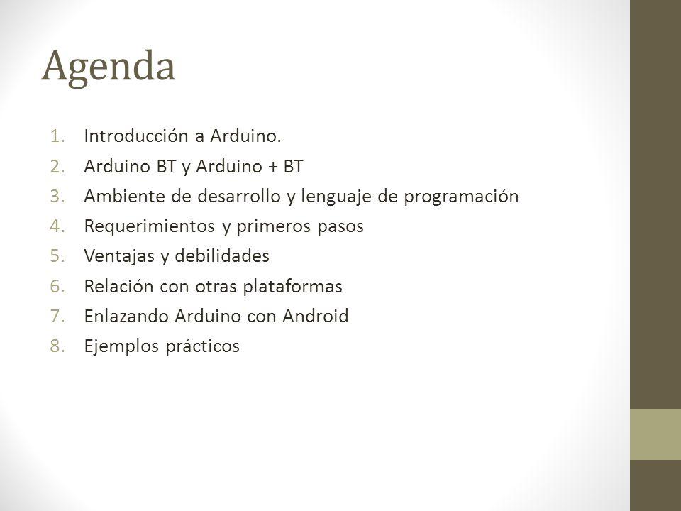 Agenda 1.Introducción a Arduino. 2.Arduino BT y Arduino + BT 3.Ambiente de desarrollo y lenguaje de programación 4.Requerimientos y primeros pasos 5.V