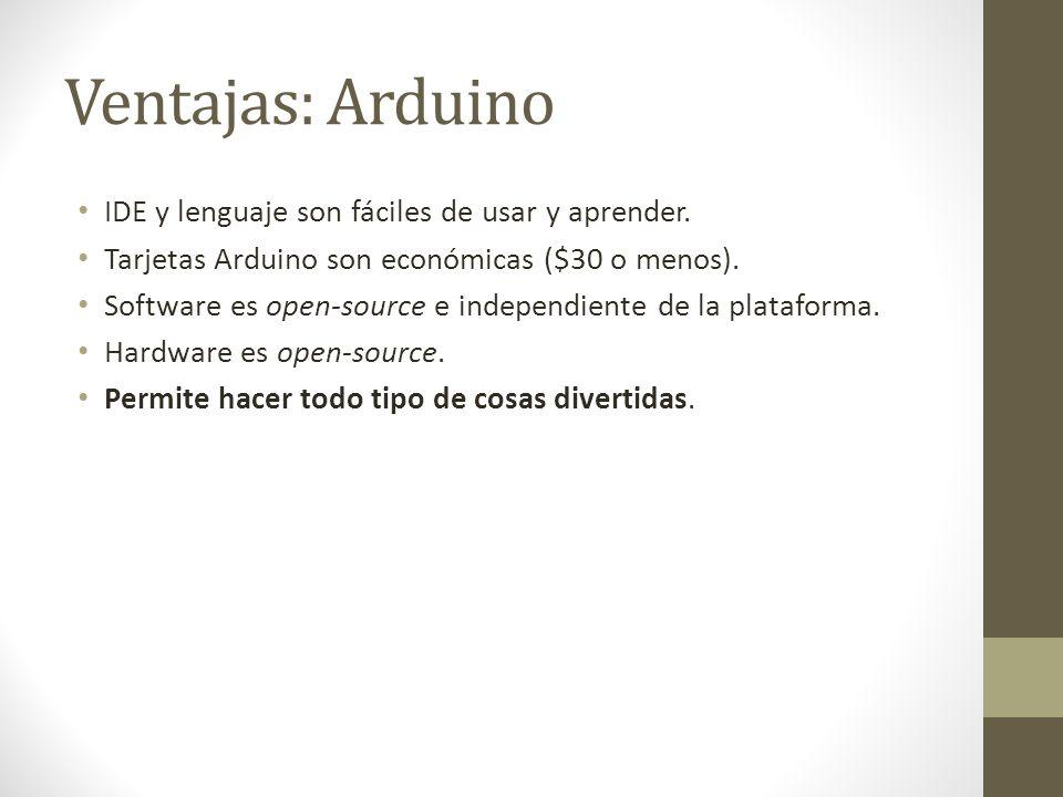 Ventajas: Arduino IDE y lenguaje son fáciles de usar y aprender. Tarjetas Arduino son económicas ($30 o menos). Software es open-source e independient
