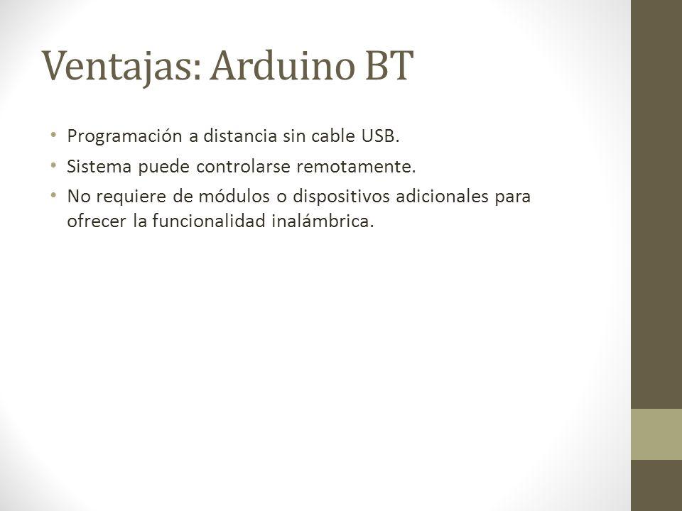Ventajas: Arduino BT Programación a distancia sin cable USB. Sistema puede controlarse remotamente. No requiere de módulos o dispositivos adicionales