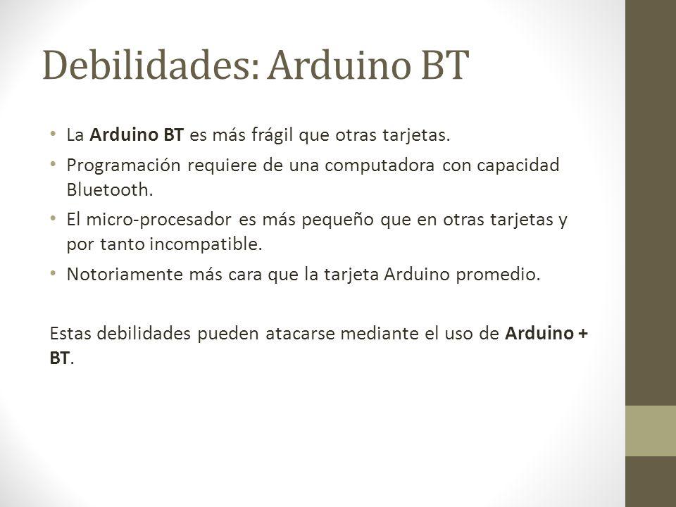 Debilidades: Arduino BT La Arduino BT es más frágil que otras tarjetas. Programación requiere de una computadora con capacidad Bluetooth. El micro-pro